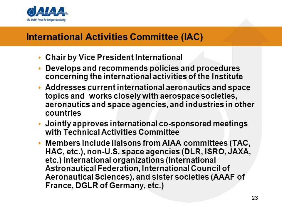23 International Activities Committee (IAC) Chair by Vice President International Develops and recommends policies and procedures concerning the international activities of the Institute Addresses current international aeronautics and space topics and works closely with aerospace societies, aeronautics and space agencies, and industries in other countries Jointly approves international co-sponsored meetings with Technical Activities Committee Members include liaisons from AIAA committees (TAC, HAC, etc.), non-U.S.