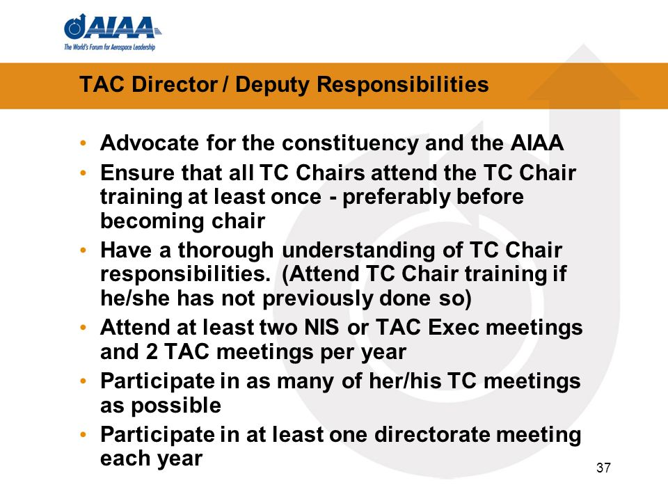 37 TAC Director / Deputy Responsibilities Advocate for the constituency and the AIAA Ensure that all TC Chairs attend the TC Chair training at least once - preferably before becoming chair Have a thorough understanding of TC Chair responsibilities.