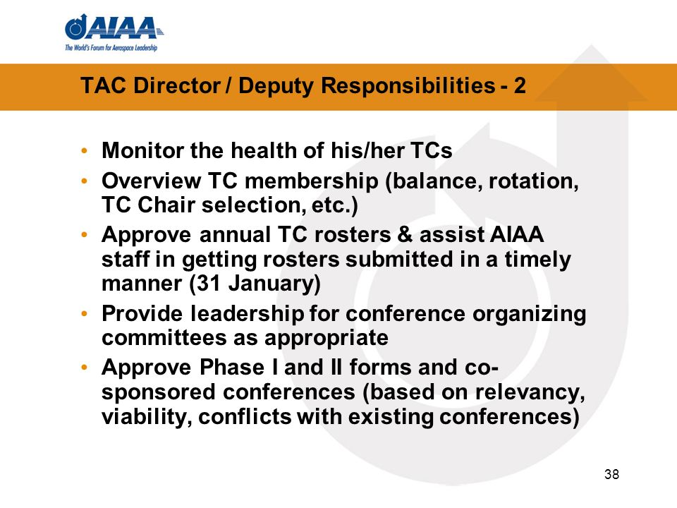 38 TAC Director / Deputy Responsibilities - 2 Monitor the health of his/her TCs Overview TC membership (balance, rotation, TC Chair selection, etc.) Approve annual TC rosters & assist AIAA staff in getting rosters submitted in a timely manner (31 January) Provide leadership for conference organizing committees as appropriate Approve Phase I and II forms and co- sponsored conferences (based on relevancy, viability, conflicts with existing conferences)
