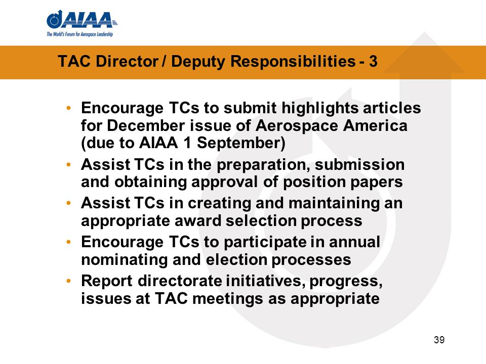 39 TAC Director / Deputy Responsibilities - 3 Encourage TCs to submit highlights articles for December issue of Aerospace America (due to AIAA 1 September) Assist TCs in the preparation, submission and obtaining approval of position papers Assist TCs in creating and maintaining an appropriate award selection process Encourage TCs to participate in annual nominating and election processes Report directorate initiatives, progress, issues at TAC meetings as appropriate