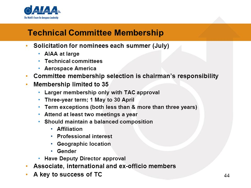 44 Technical Committee Membership Solicitation for nominees each summer (July) AIAA at large Technical committees Aerospace America Committee membership selection is chairmans responsibility Membership limited to 35 Larger membership only with TAC approval Three-year term; 1 May to 30 April Term exceptions (both less than & more than three years) Attend at least two meetings a year Should maintain a balanced composition Affiliation Professional interest Geographic location Gender Have Deputy Director approval Associate, international and ex-officio members A key to success of TC