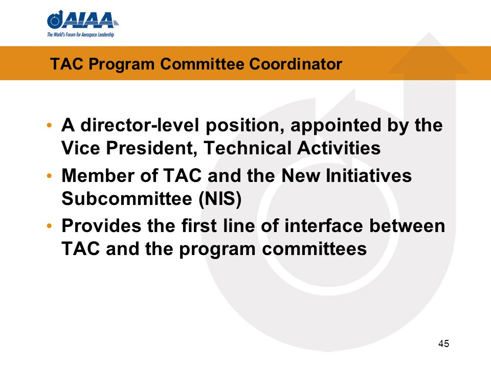 45 TAC Program Committee Coordinator A director-level position, appointed by the Vice President, Technical Activities Member of TAC and the New Initiatives Subcommittee (NIS) Provides the first line of interface between TAC and the program committees