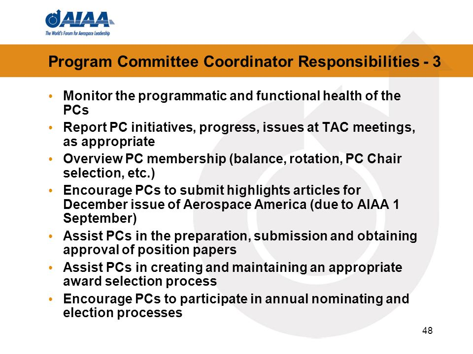 48 Program Committee Coordinator Responsibilities - 3 Monitor the programmatic and functional health of the PCs Report PC initiatives, progress, issues at TAC meetings, as appropriate Overview PC membership (balance, rotation, PC Chair selection, etc.) Encourage PCs to submit highlights articles for December issue of Aerospace America (due to AIAA 1 September) Assist PCs in the preparation, submission and obtaining approval of position papers Assist PCs in creating and maintaining an appropriate award selection process Encourage PCs to participate in annual nominating and election processes