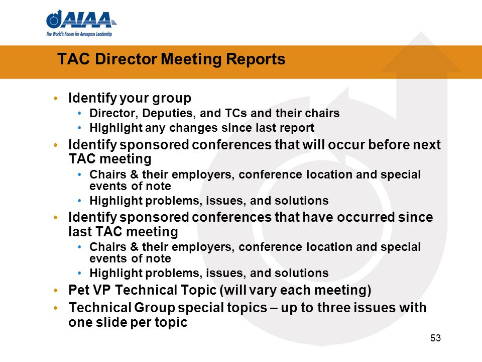 53 TAC Director Meeting Reports Identify your group Director, Deputies, and TCs and their chairs Highlight any changes since last report Identify sponsored conferences that will occur before next TAC meeting Chairs & their employers, conference location and special events of note Highlight problems, issues, and solutions Identify sponsored conferences that have occurred since last TAC meeting Chairs & their employers, conference location and special events of note Highlight problems, issues, and solutions Pet VP Technical Topic (will vary each meeting) Technical Group special topics – up to three issues with one slide per topic