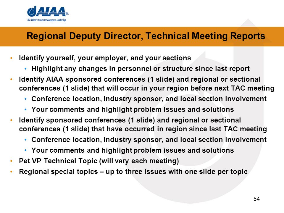 54 Regional Deputy Director, Technical Meeting Reports Identify yourself, your employer, and your sections Highlight any changes in personnel or structure since last report Identify AIAA sponsored conferences (1 slide) and regional or sectional conferences (1 slide) that will occur in your region before next TAC meeting Conference location, industry sponsor, and local section involvement Your comments and highlight problem issues and solutions Identify sponsored conferences (1 slide) and regional or sectional conferences (1 slide) that have occurred in region since last TAC meeting Conference location, industry sponsor, and local section involvement Your comments and highlight problem issues and solutions Pet VP Technical Topic (will vary each meeting) Regional special topics – up to three issues with one slide per topic