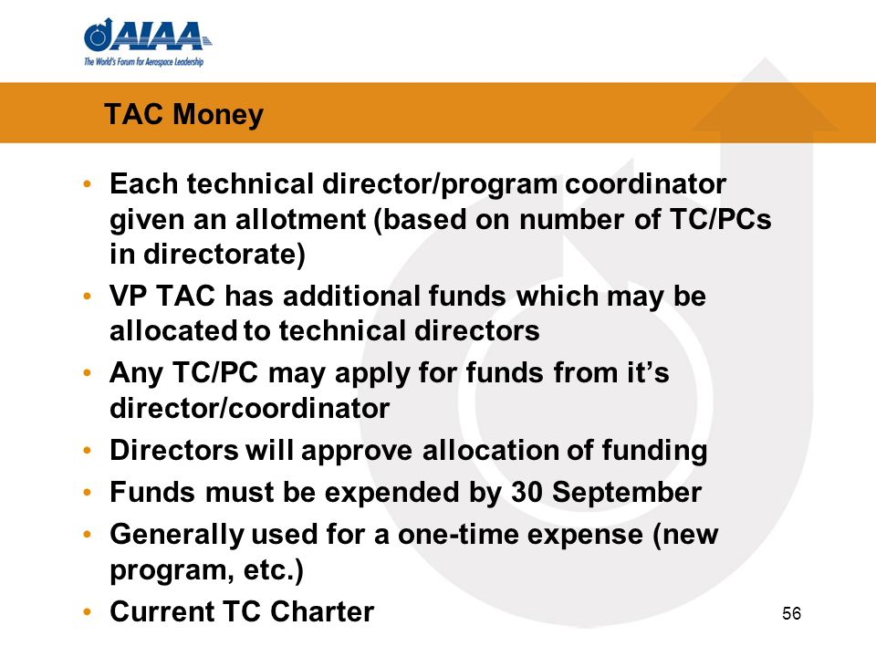 56 TAC Money Each technical director/program coordinator given an allotment (based on number of TC/PCs in directorate) VP TAC has additional funds which may be allocated to technical directors Any TC/PC may apply for funds from its director/coordinator Directors will approve allocation of funding Funds must be expended by 30 September Generally used for a one-time expense (new program, etc.) Current TC Charter