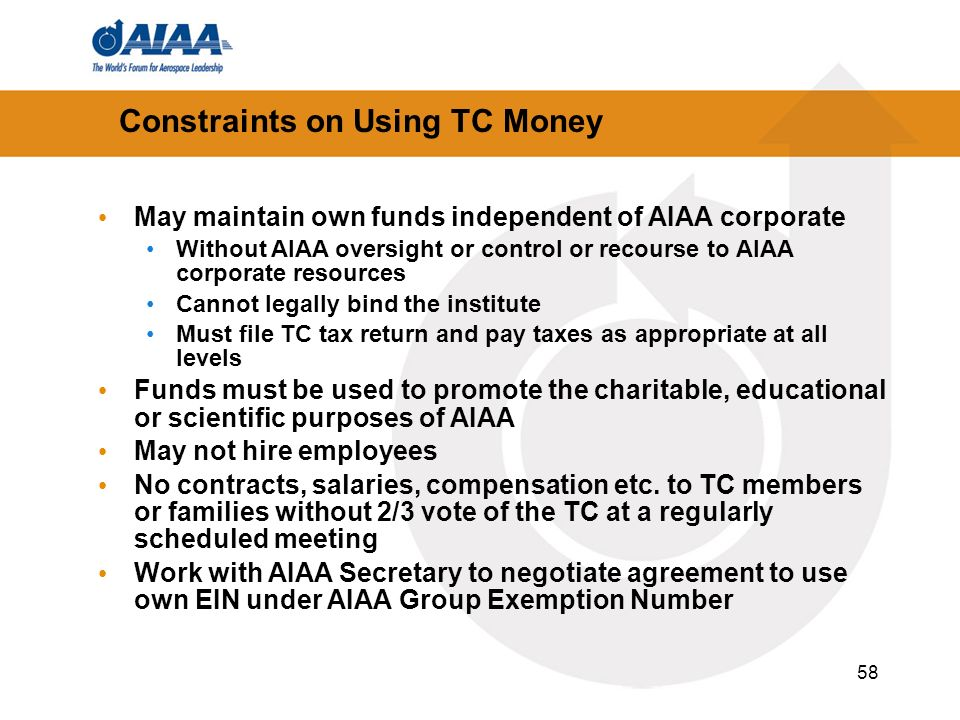 58 May maintain own funds independent of AIAA corporate Without AIAA oversight or control or recourse to AIAA corporate resources Cannot legally bind the institute Must file TC tax return and pay taxes as appropriate at all levels Funds must be used to promote the charitable, educational or scientific purposes of AIAA May not hire employees No contracts, salaries, compensation etc.