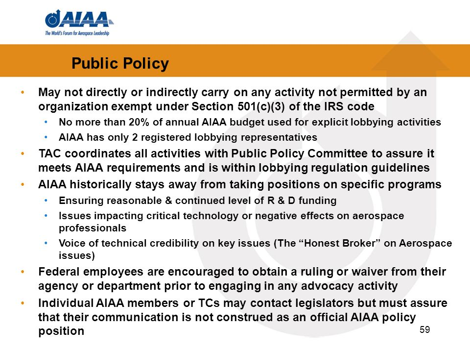 59 May not directly or indirectly carry on any activity not permitted by an organization exempt under Section 501(c)(3) of the IRS code No more than 20% of annual AIAA budget used for explicit lobbying activities AIAA has only 2 registered lobbying representatives TAC coordinates all activities with Public Policy Committee to assure it meets AIAA requirements and is within lobbying regulation guidelines AIAA historically stays away from taking positions on specific programs Ensuring reasonable & continued level of R & D funding Issues impacting critical technology or negative effects on aerospace professionals Voice of technical credibility on key issues (The Honest Broker on Aerospace issues) Federal employees are encouraged to obtain a ruling or waiver from their agency or department prior to engaging in any advocacy activity Individual AIAA members or TCs may contact legislators but must assure that their communication is not construed as an official AIAA policy position Public Policy