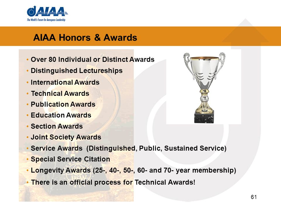 61 AIAA Honors & Awards Over 80 Individual or Distinct Awards Distinguished Lectureships International Awards Technical Awards Publication Awards Education Awards Section Awards Joint Society Awards Service Awards (Distinguished, Public, Sustained Service) Special Service Citation Longevity Awards (25-, 40-, 50-, 60- and 70- year membership) There is an official process for Technical Awards!