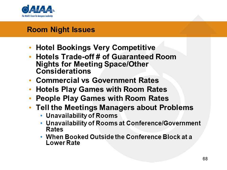 68 Room Night Issues Hotel Bookings Very Competitive Hotels Trade-off # of Guaranteed Room Nights for Meeting Space/Other Considerations Commercial vs Government Rates Hotels Play Games with Room Rates People Play Games with Room Rates Tell the Meetings Managers about Problems Unavailability of Rooms Unavailability of Rooms at Conference/Government Rates When Booked Outside the Conference Block at a Lower Rate