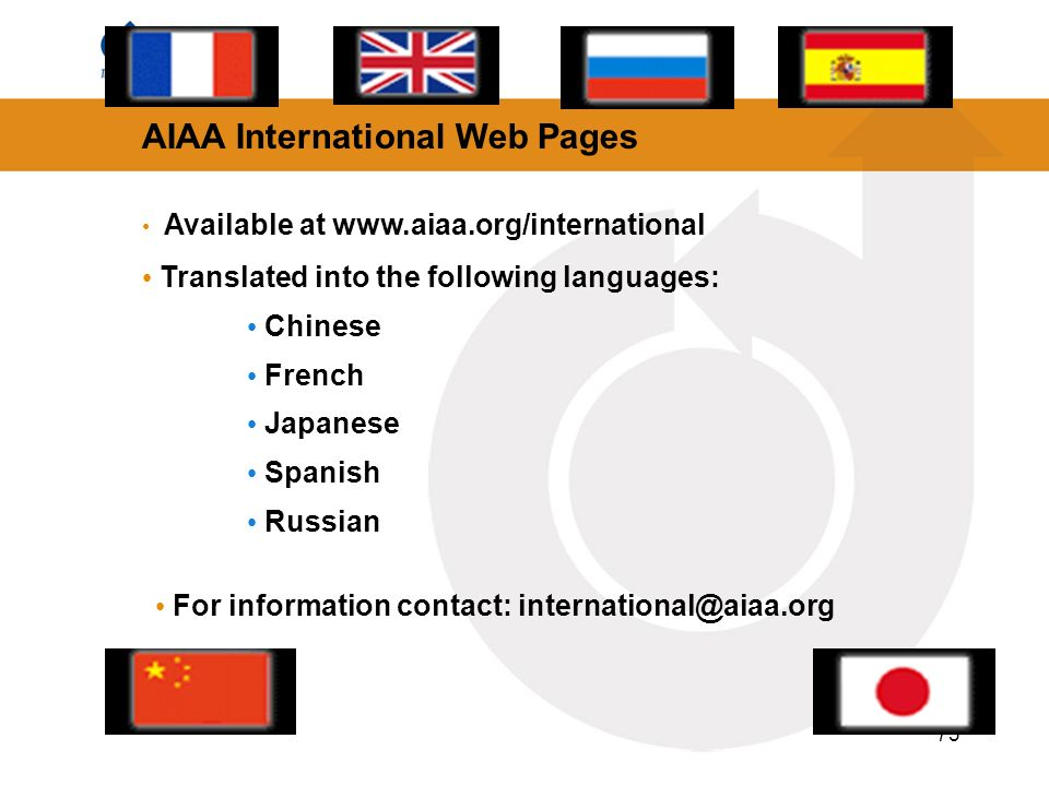 73 AIAA International Web Pages Available at www.aiaa.org/international Translated into the following languages: Chinese French Japanese Spanish Russian For information contact: international@aiaa.org