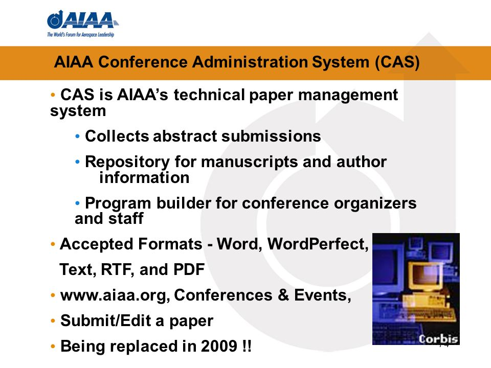 74 AIAA Conference Administration System (CAS) CAS is AIAAs technical paper management system Collects abstract submissions Repository for manuscripts and author information Program builder for conference organizers and staff Accepted Formats - Word, WordPerfect, Text, RTF, and PDF   Conferences & Events, Submit/Edit a paper Being replaced in 2009 !!