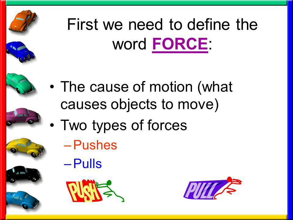 First we need to define the word FORCE: The cause of motion (what causes objects to move) Two types of forces –Pushes –Pulls