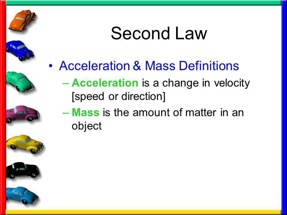 Second Law Acceleration & Mass Definitions –Acceleration is a change in velocity [speed or direction] –Mass is the amount of matter in an object