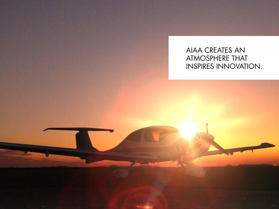 AIAA creates an atmosphere that inspires innovation. NEED AARON TO CREATE VISUAL 12