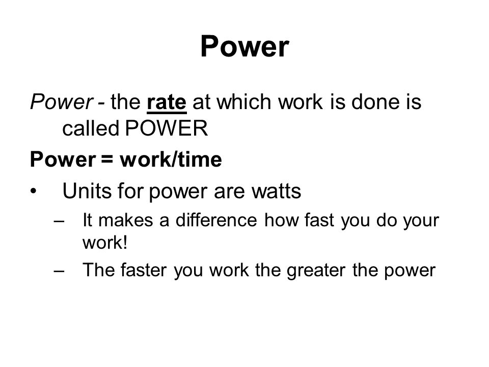 Power Power - the rate at which work is done is called POWER Power = work/time Units for power are watts –It makes a difference how fast you do your w