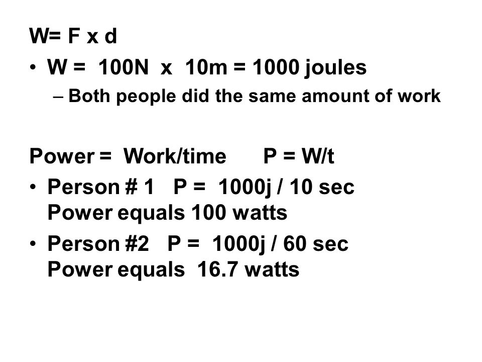W= F x d W = 100N x 10m = 1000 joules –Both people did the same amount of work Power = Work/time P = W/t Person # 1 P = 1000j / 10 sec Power equals 10