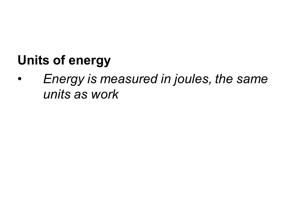 Units of energy Energy is measured in joules, the same units as work