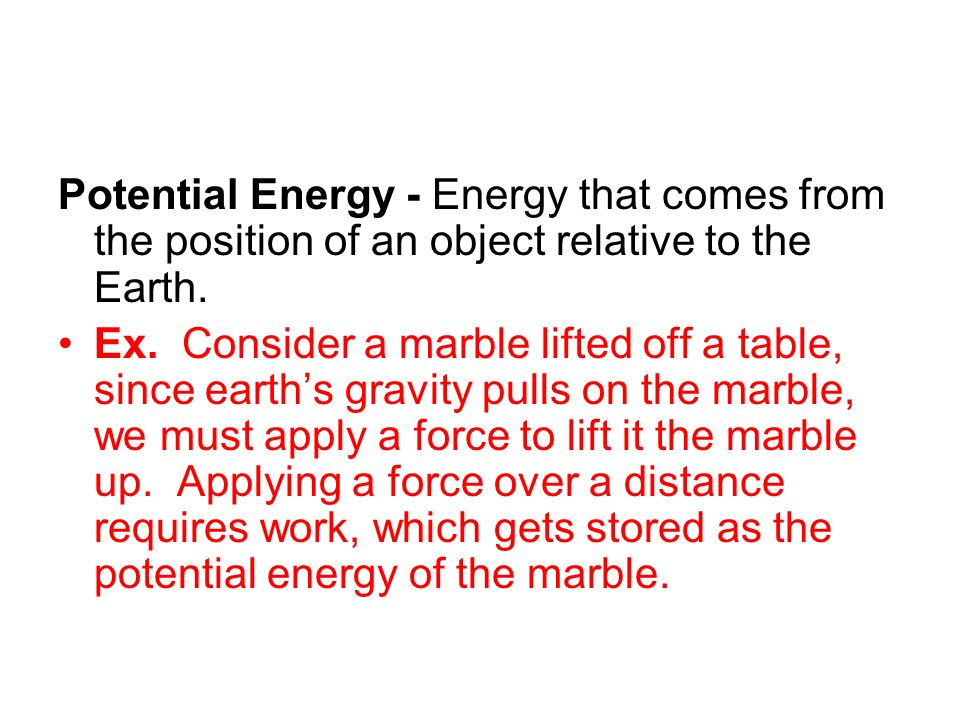 Potential Energy - Energy that comes from the position of an object relative to the Earth. Ex. Consider a marble lifted off a table, since earths grav