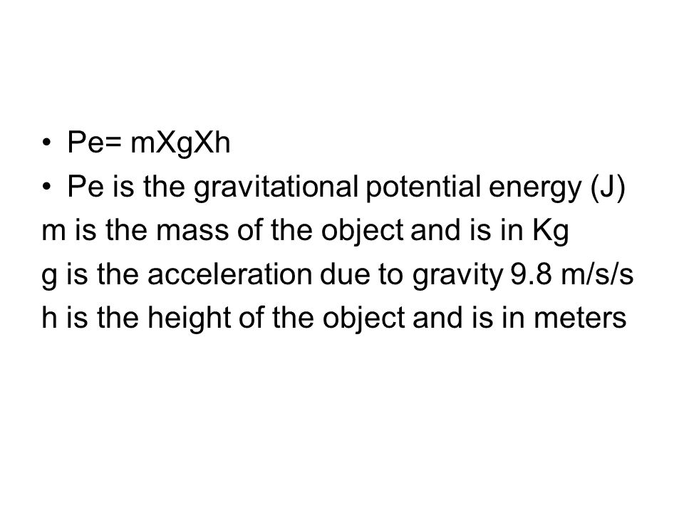Pe= mXgXh Pe is the gravitational potential energy (J) m is the mass of the object and is in Kg g is the acceleration due to gravity 9.8 m/s/s h is th