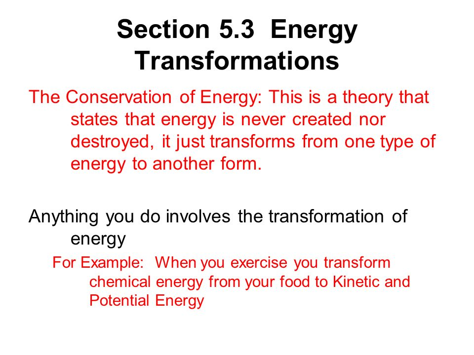 Section 5.3 Energy Transformations The Conservation of Energy: This is a theory that states that energy is never created nor destroyed, it just transf