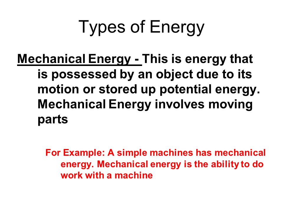 Types of Energy Mechanical Energy - This is energy that is possessed by an object due to its motion or stored up potential energy. Mechanical Energy i