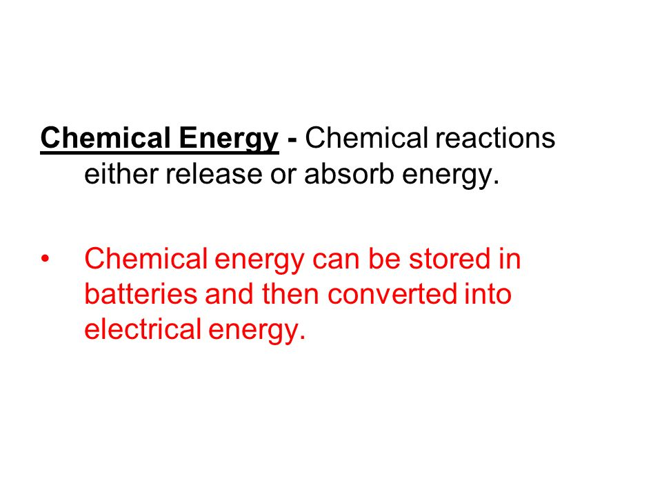 Chemical Energy - Chemical reactions either release or absorb energy. Chemical energy can be stored in batteries and then converted into electrical en