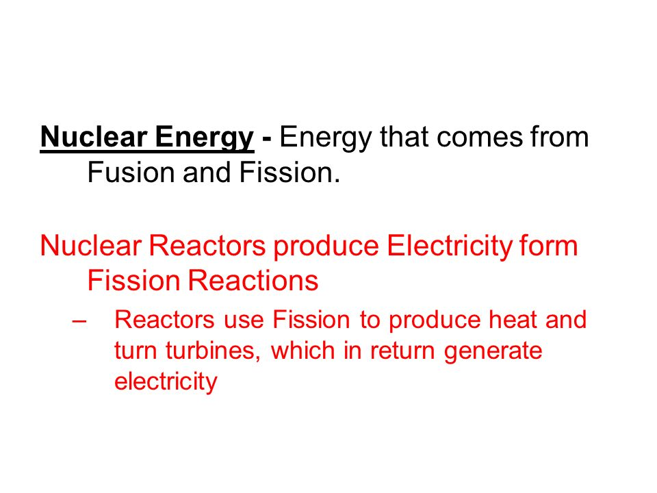 Nuclear Energy - Energy that comes from Fusion and Fission. Nuclear Reactors produce Electricity form Fission Reactions –Reactors use Fission to produ