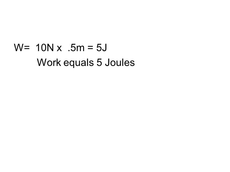 W= 10N x.5m = 5J Work equals 5 Joules