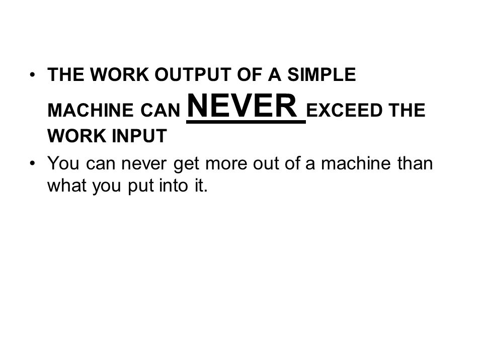 THE WORK OUTPUT OF A SIMPLE MACHINE CAN NEVER EXCEED THE WORK INPUT You can never get more out of a machine than what you put into it.