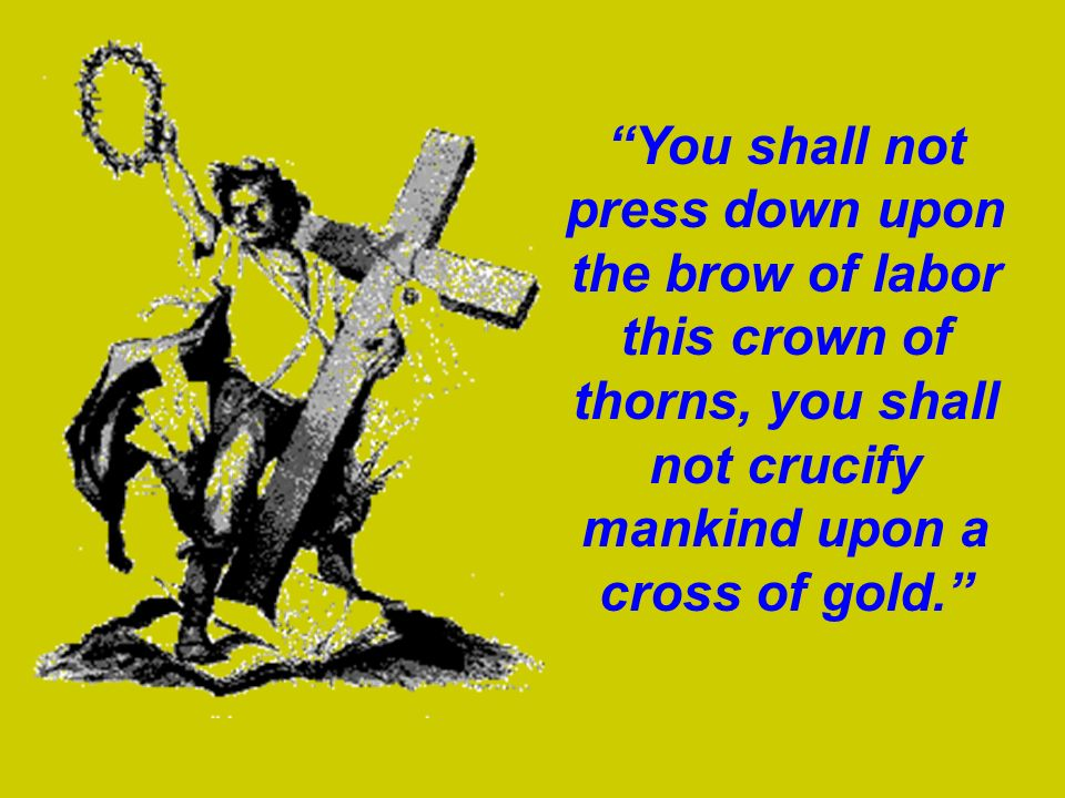 You shall not press down upon the brow of labor this crown of thorns, you shall not crucify mankind upon a cross of gold.