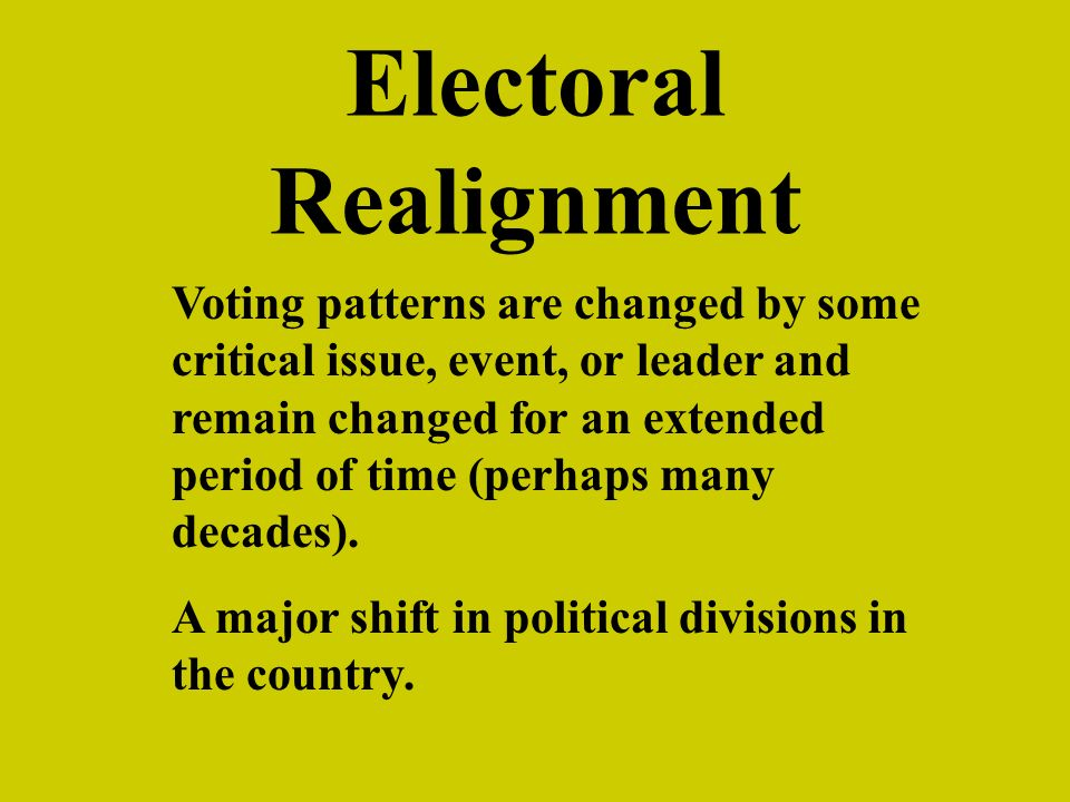 Electoral Realignment Voting patterns are changed by some critical issue, event, or leader and remain changed for an extended period of time (perhaps many decades).