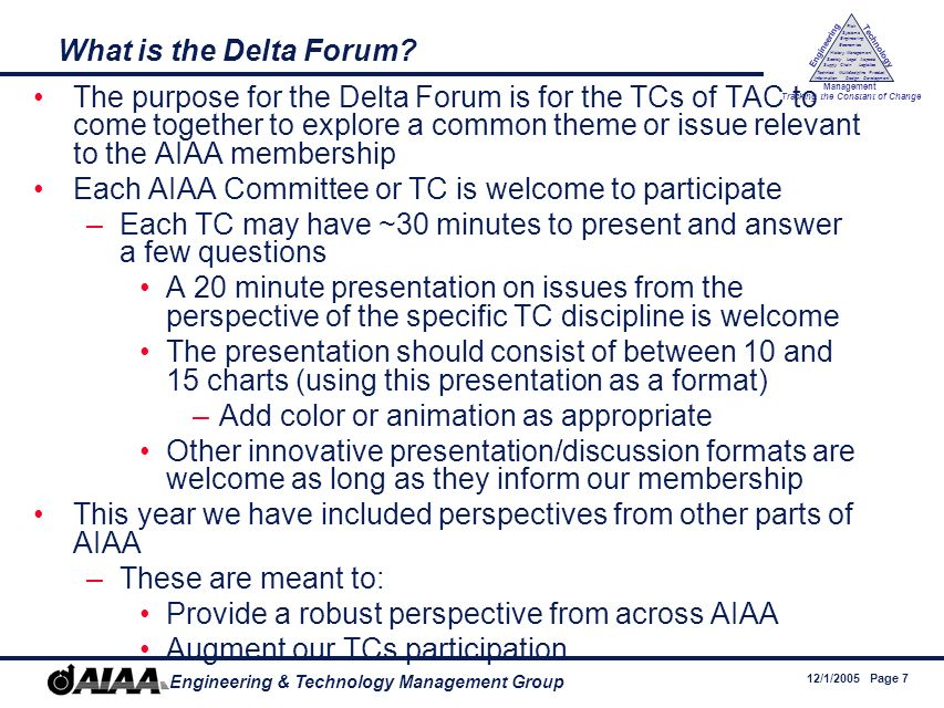 12/1/2005 Page 7 Engineering & Technology Management Group Engineering Technology Management Tracking the Constant of Change Management History Society Legal Aspects LogisticsSupply Chain Systems Engineering Economics Risk Technical Information Multidiscipline Design Product Development What is the Delta Forum.