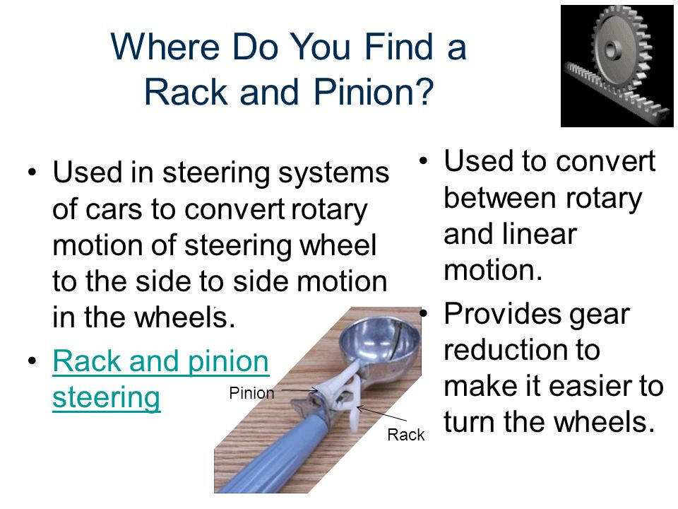 Where Do You Find a Rack and Pinion? Used to convert between rotary and linear motion. Provides gear reduction to make it easier to turn the wheels. U
