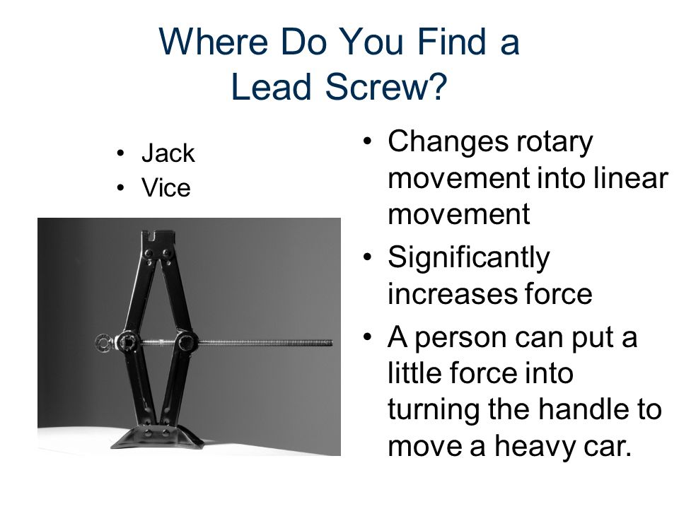 Where Do You Find a Lead Screw? Jack Vice Changes rotary movement into linear movement Significantly increases force A person can put a little force i