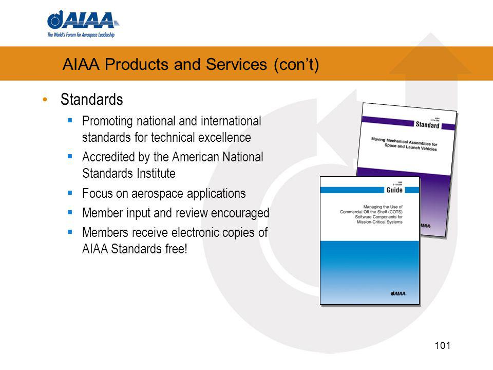 101 AIAA Products and Services (cont) Standards Promoting national and international standards for technical excellence Accredited by the American National Standards Institute Focus on aerospace applications Member input and review encouraged Members receive electronic copies of AIAA Standards free!