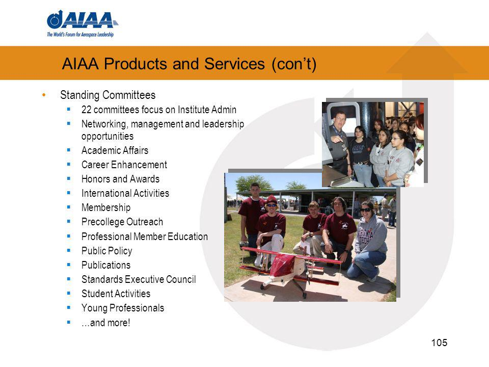 105 AIAA Products and Services (cont) Standing Committees 22 committees focus on Institute Admin Networking, management and leadership opportunities Academic Affairs Career Enhancement Honors and Awards International Activities Membership Precollege Outreach Professional Member Education Public Policy Publications Standards Executive Council Student Activities Young Professionals …and more!