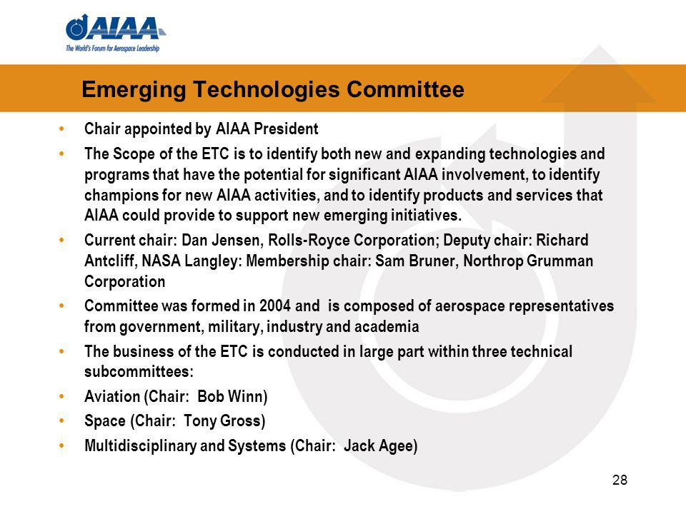 Emerging Technologies Committee Chair appointed by AIAA President The Scope of the ETC is to identify both new and expanding technologies and programs that have the potential for significant AIAA involvement, to identify champions for new AIAA activities, and to identify products and services that AIAA could provide to support new emerging initiatives.