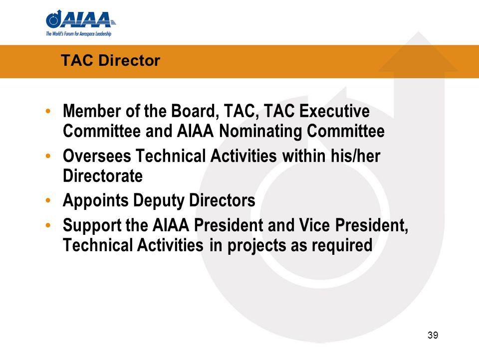 39 TAC Director Member of the Board, TAC, TAC Executive Committee and AIAA Nominating Committee Oversees Technical Activities within his/her Directorate Appoints Deputy Directors Support the AIAA President and Vice President, Technical Activities in projects as required