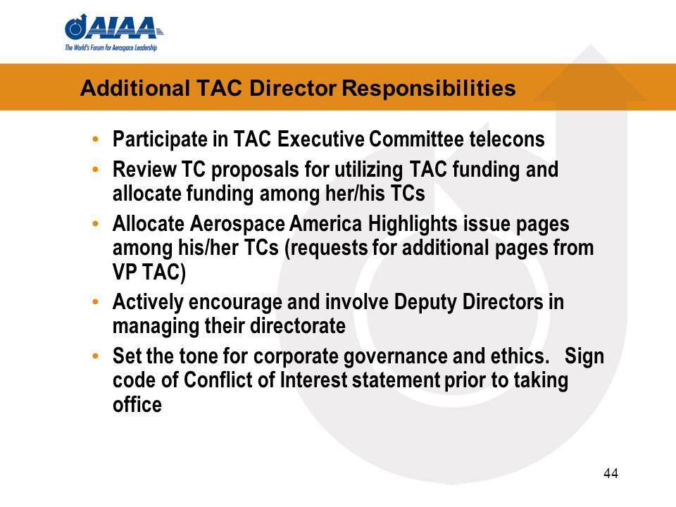 44 Additional TAC Director Responsibilities Participate in TAC Executive Committee telecons Review TC proposals for utilizing TAC funding and allocate funding among her/his TCs Allocate Aerospace America Highlights issue pages among his/her TCs (requests for additional pages from VP TAC) Actively encourage and involve Deputy Directors in managing their directorate Set the tone for corporate governance and ethics.