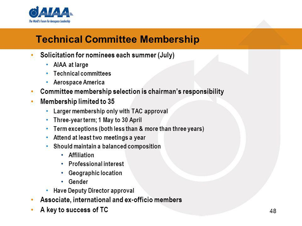 48 Technical Committee Membership Solicitation for nominees each summer (July) AIAA at large Technical committees Aerospace America Committee membership selection is chairmans responsibility Membership limited to 35 Larger membership only with TAC approval Three-year term; 1 May to 30 April Term exceptions (both less than & more than three years) Attend at least two meetings a year Should maintain a balanced composition Affiliation Professional interest Geographic location Gender Have Deputy Director approval Associate, international and ex-officio members A key to success of TC