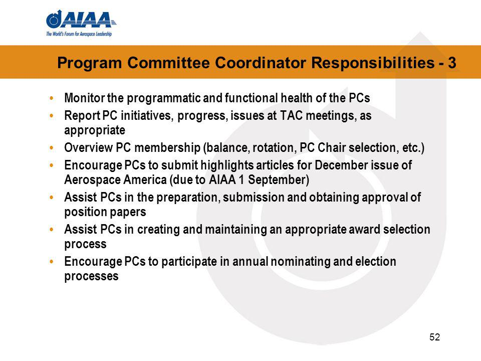 52 Program Committee Coordinator Responsibilities - 3 Monitor the programmatic and functional health of the PCs Report PC initiatives, progress, issues at TAC meetings, as appropriate Overview PC membership (balance, rotation, PC Chair selection, etc.) Encourage PCs to submit highlights articles for December issue of Aerospace America (due to AIAA 1 September) Assist PCs in the preparation, submission and obtaining approval of position papers Assist PCs in creating and maintaining an appropriate award selection process Encourage PCs to participate in annual nominating and election processes