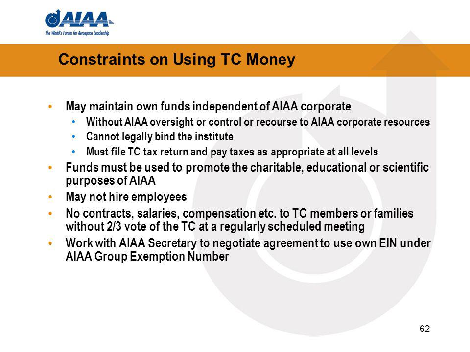 62 May maintain own funds independent of AIAA corporate Without AIAA oversight or control or recourse to AIAA corporate resources Cannot legally bind the institute Must file TC tax return and pay taxes as appropriate at all levels Funds must be used to promote the charitable, educational or scientific purposes of AIAA May not hire employees No contracts, salaries, compensation etc.