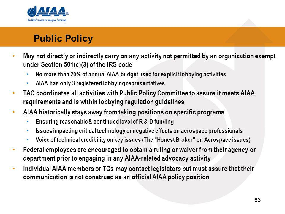 63 May not directly or indirectly carry on any activity not permitted by an organization exempt under Section 501(c)(3) of the IRS code No more than 20% of annual AIAA budget used for explicit lobbying activities AIAA has only 3 registered lobbying representatives TAC coordinates all activities with Public Policy Committee to assure it meets AIAA requirements and is within lobbying regulation guidelines AIAA historically stays away from taking positions on specific programs Ensuring reasonable & continued level of R & D funding Issues impacting critical technology or negative effects on aerospace professionals Voice of technical credibility on key issues (The Honest Broker on Aerospace issues) Federal employees are encouraged to obtain a ruling or waiver from their agency or department prior to engaging in any AIAA-related advocacy activity Individual AIAA members or TCs may contact legislators but must assure that their communication is not construed as an official AIAA policy position Public Policy