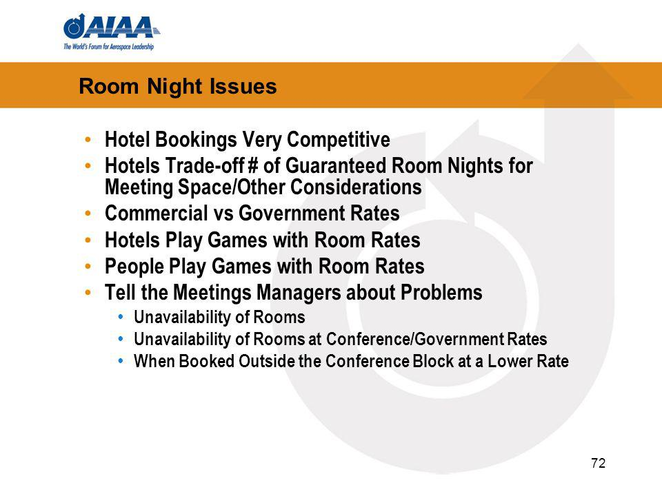 72 Room Night Issues Hotel Bookings Very Competitive Hotels Trade-off # of Guaranteed Room Nights for Meeting Space/Other Considerations Commercial vs Government Rates Hotels Play Games with Room Rates People Play Games with Room Rates Tell the Meetings Managers about Problems Unavailability of Rooms Unavailability of Rooms at Conference/Government Rates When Booked Outside the Conference Block at a Lower Rate