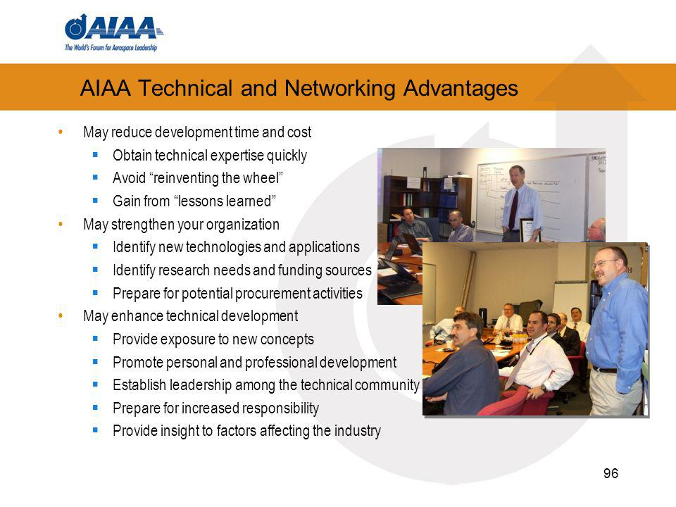 96 AIAA Technical and Networking Advantages May reduce development time and cost Obtain technical expertise quickly Avoid reinventing the wheel Gain from lessons learned May strengthen your organization Identify new technologies and applications Identify research needs and funding sources Prepare for potential procurement activities May enhance technical development Provide exposure to new concepts Promote personal and professional development Establish leadership among the technical community Prepare for increased responsibility Provide insight to factors affecting the industry