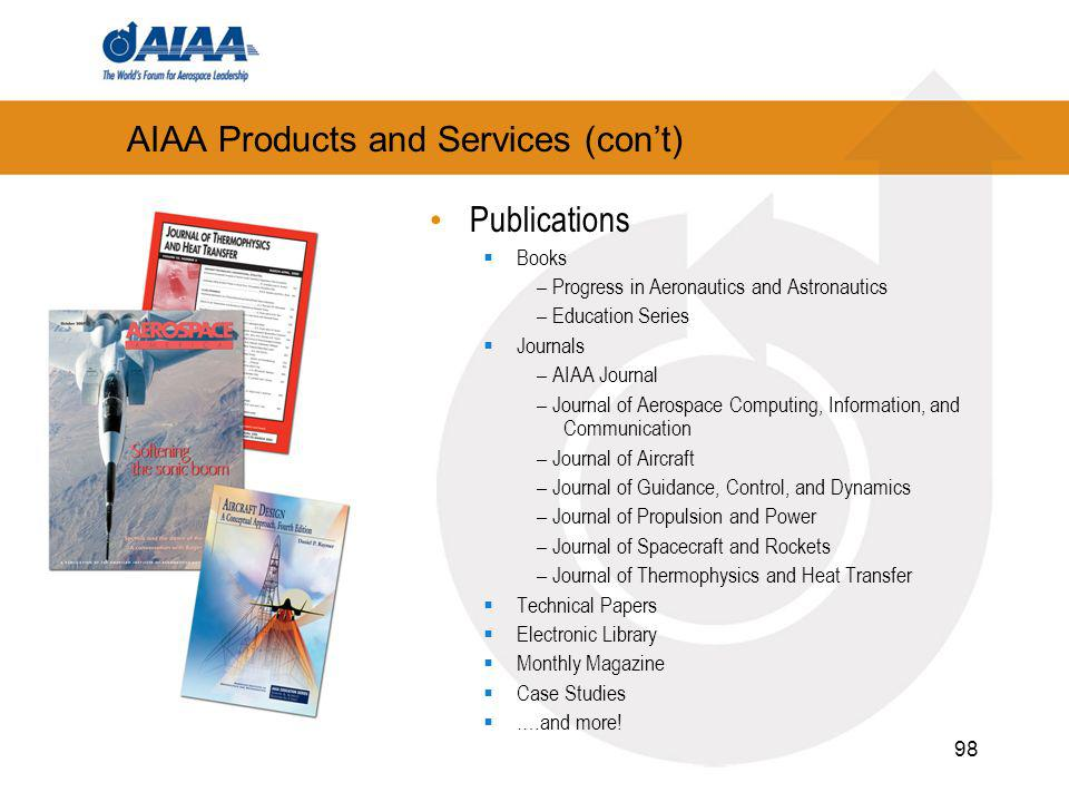 98 AIAA Products and Services (cont) Publications Books – Progress in Aeronautics and Astronautics – Education Series Journals – AIAA Journal – Journal of Aerospace Computing, Information, and Communication – Journal of Aircraft – Journal of Guidance, Control, and Dynamics – Journal of Propulsion and Power – Journal of Spacecraft and Rockets – Journal of Thermophysics and Heat Transfer Technical Papers Electronic Library Monthly Magazine Case Studies ….and more!