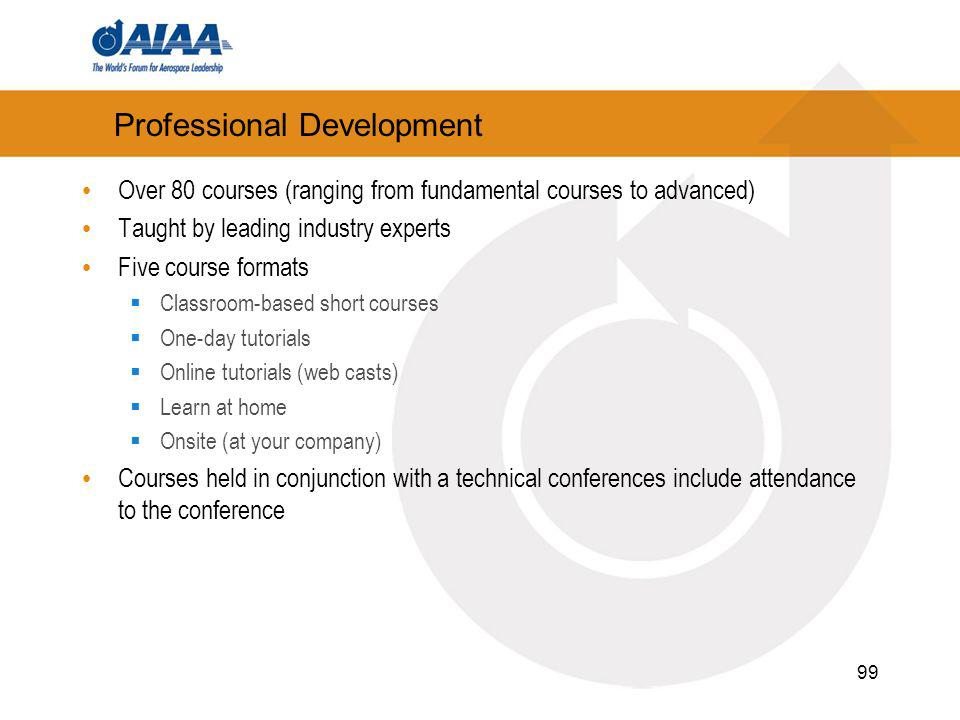 99 Professional Development Over 80 courses (ranging from fundamental courses to advanced) Taught by leading industry experts Five course formats Classroom-based short courses One-day tutorials Online tutorials (web casts) Learn at home Onsite (at your company) Courses held in conjunction with a technical conferences include attendance to the conference
