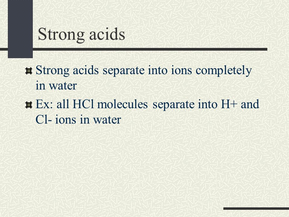 Strong acids Strong acids separate into ions completely in water Ex: all HCl molecules separate into H+ and Cl- ions in water