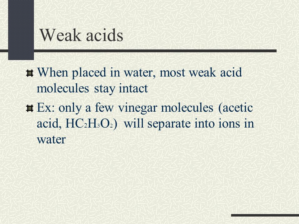 Weak acids When placed in water, most weak acid molecules stay intact Ex: only a few vinegar molecules (acetic acid, HC 2 H 3 O 2 ) will separate into